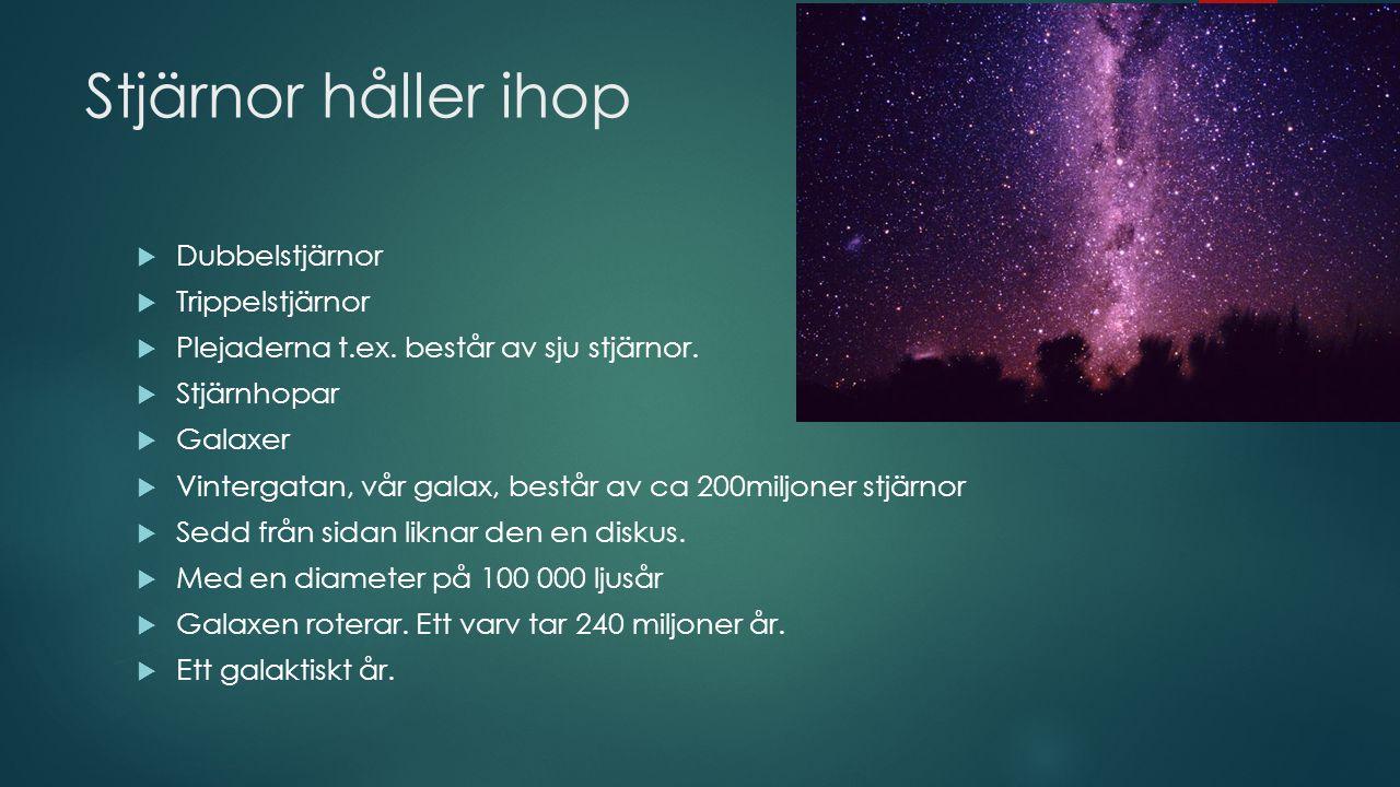 Stjärnor håller ihop  Dubbelstjärnor  Trippelstjärnor  Plejaderna t.ex. består av sju stjärnor.  Stjärnhopar  Galaxer  Vintergatan, vår galax, b
