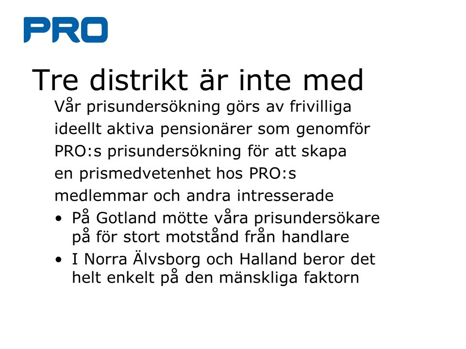 Tre distrikt är inte med Vår prisundersökning görs av frivilliga ideellt aktiva pensionärer som genomför PRO:s prisundersökning för att skapa en prismedvetenhet hos PRO:s medlemmar och andra intresserade På Gotland mötte våra prisundersökare på för stort motstånd från handlare I Norra Älvsborg och Halland beror det helt enkelt på den mänskliga faktorn