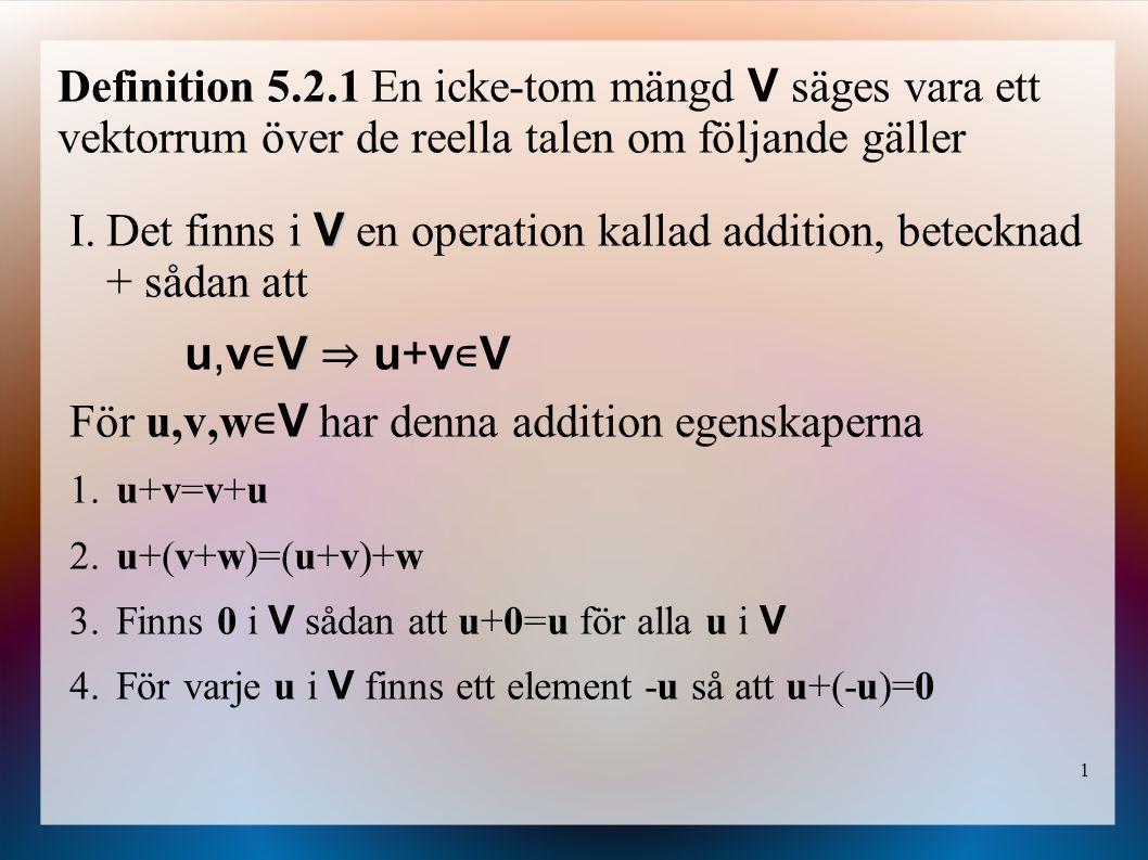 1 Definition 5.2.1 En icke-tom mängd V säges vara ett vektorrum över de reella talen om följande gäller V I.Det finns i V en operation kallad addition, betecknad + sådan att V u,v ∊ V ⇒ u+v ∊ V För u,v,w ∊ V har denna addition egenskaperna 1.