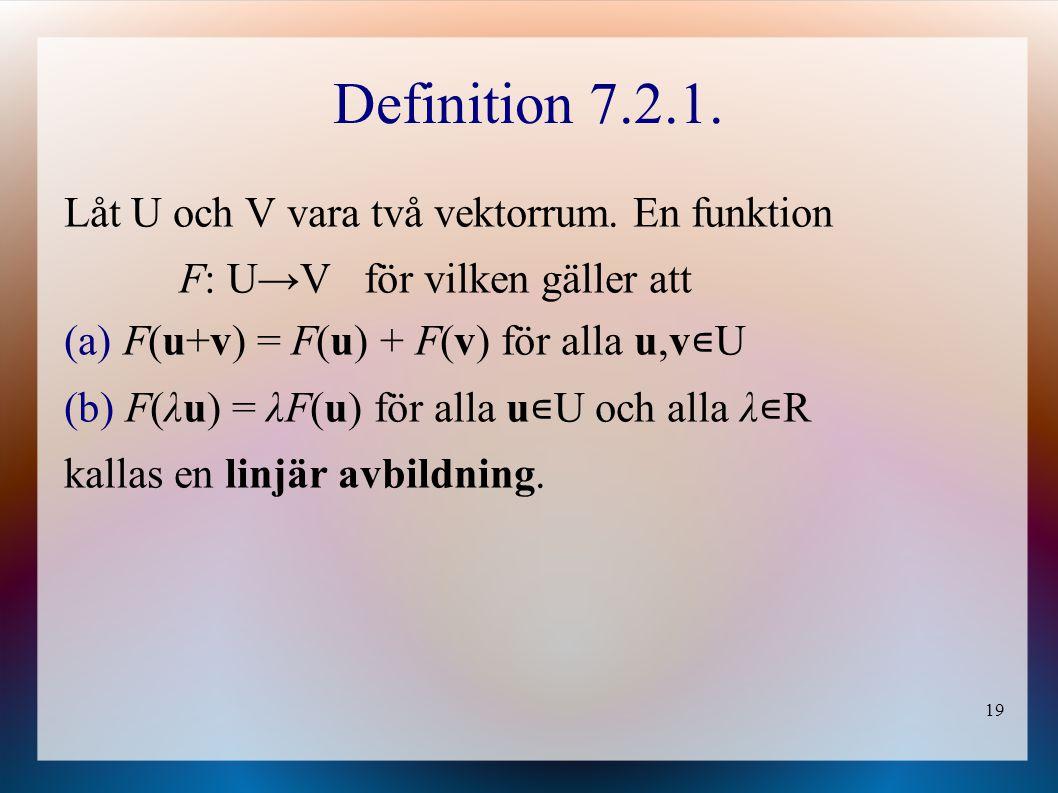 19 Definition 7.2.1. Låt U och V vara två vektorrum. En funktion F: U → V för vilken gäller att (a) F(u+v) = F(u) + F(v) för alla u,v ∊ U (b) F(λu) =