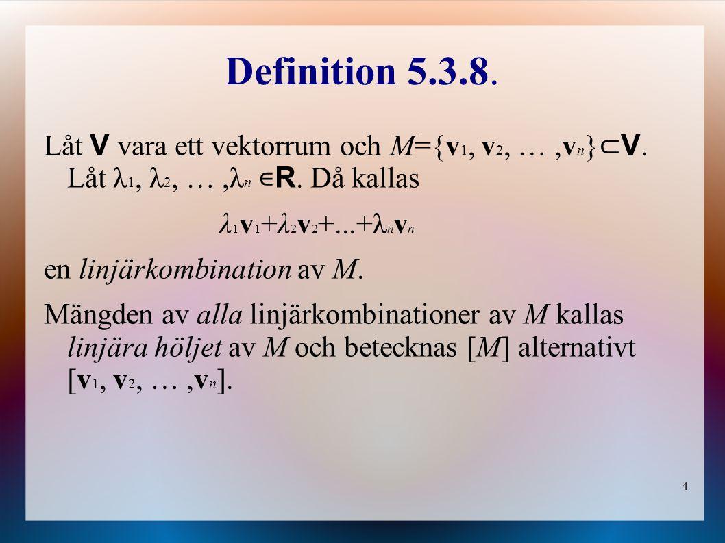 4 Definition 5.3.8. Låt V vara ett vektorrum och M={v 1, v 2, …,v n } ⊂ V. Låt λ 1, λ 2, …,λ n ∊ R. Då kallas λ 1 v 1 +λ 2 v 2 +...+λ n v n en linjärk