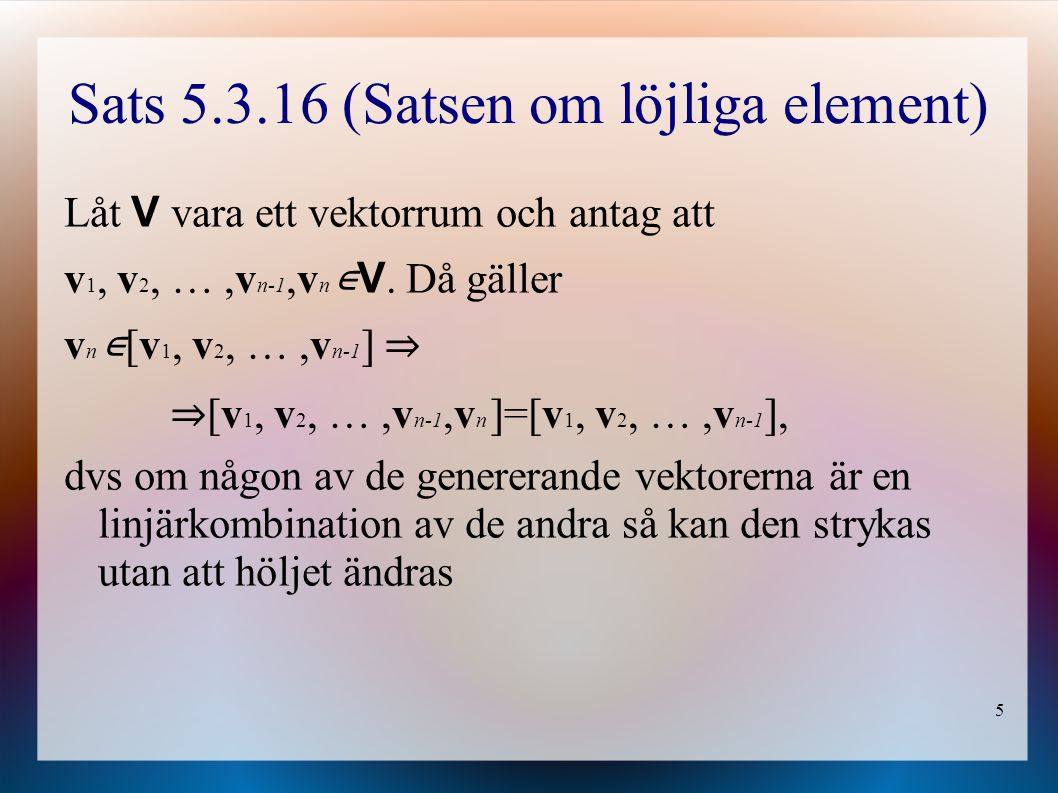 5 Sats 5.3.16 (Satsen om löjliga element) Låt V vara ett vektorrum och antag att v 1, v 2, …,v n-1,v n ∊ V. Då gäller v n ∊ [v 1, v 2, …,v n-1 ] ⇒ ⇒ [