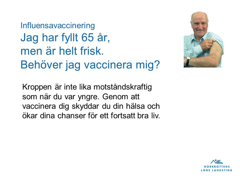 Influensavaccinering Jag har fyllt 65 år, men är helt frisk. Behöver jag vaccinera mig? Kroppen är inte lika motståndskraftig som när du var yngre. Ge