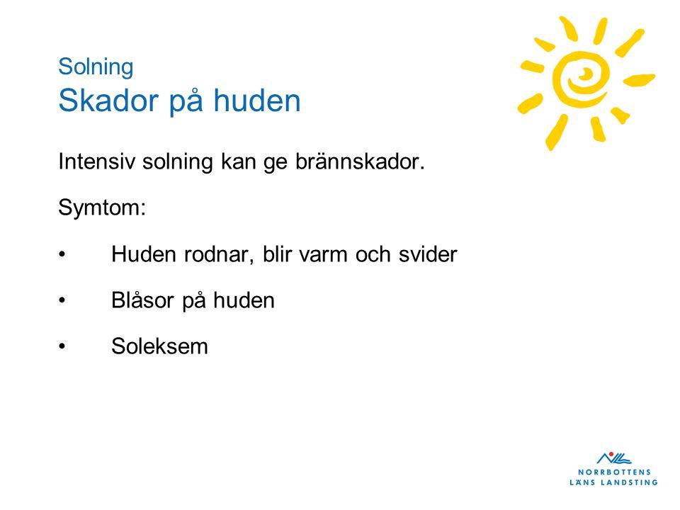 Solning Skador på huden Intensiv solning kan ge brännskador. Symtom: Huden rodnar, blir varm och svider Blåsor på huden Soleksem