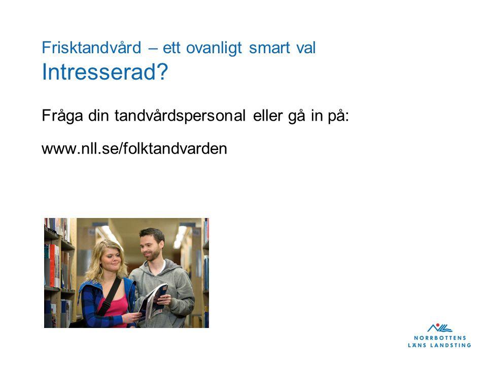 Frisktandvård – ett ovanligt smart val Intresserad? Fråga din tandvårdspersonal eller gå in på: www.nll.se/folktandvarden