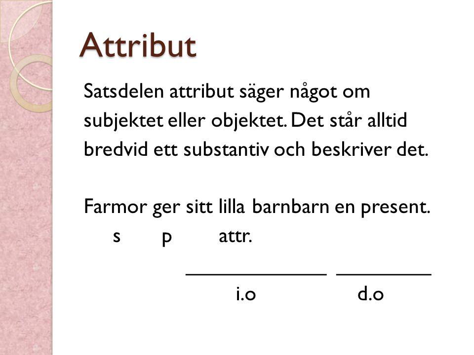 Attribut Satsdelen attribut säger något om subjektet eller objektet. Det står alltid bredvid ett substantiv och beskriver det. Farmor ger sitt lilla b