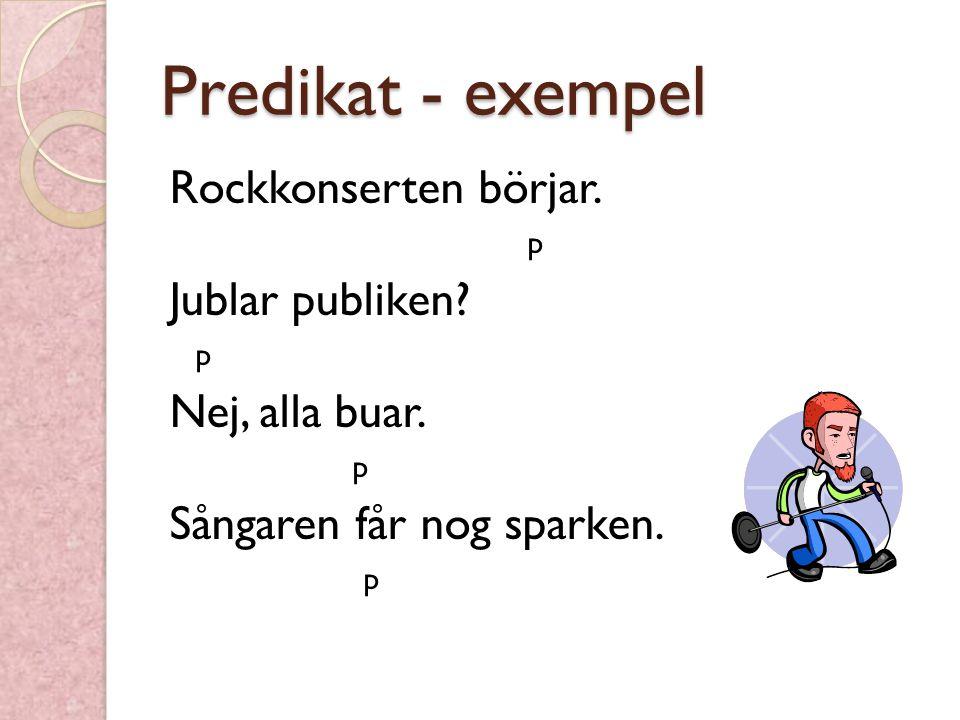 Predikat - exempel Rockkonserten börjar. p Jublar publiken? p Nej, alla buar. p Sångaren får nog sparken. p