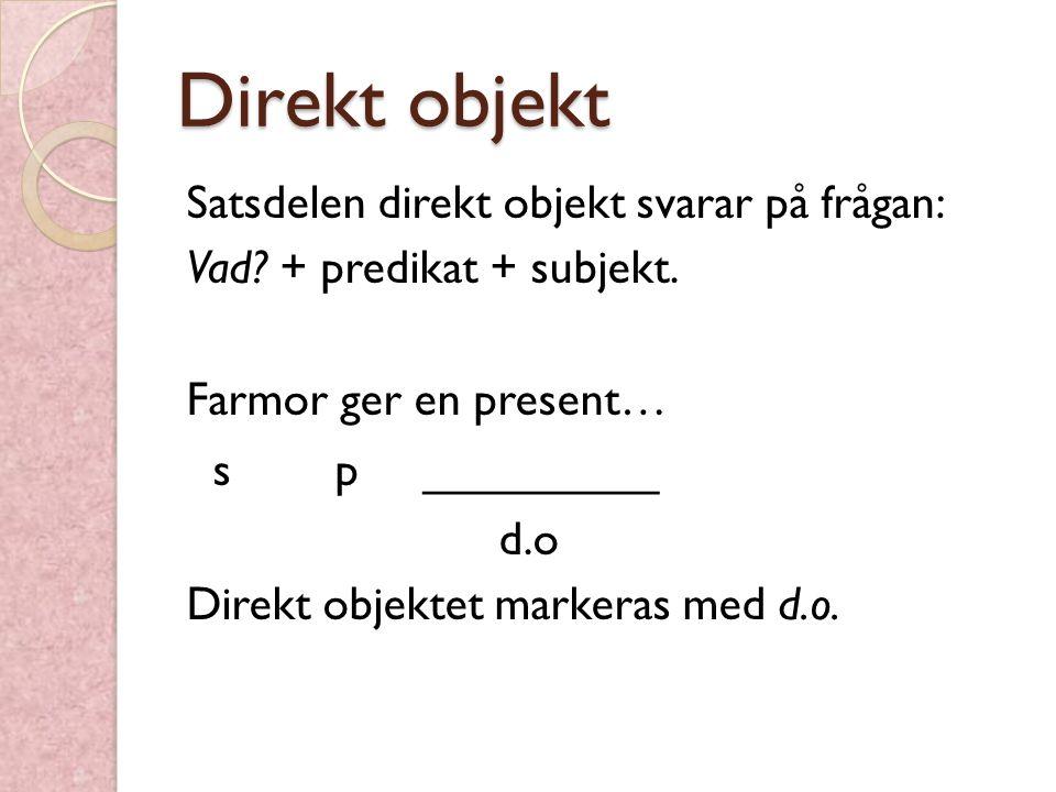 Direkt objekt Satsdelen direkt objekt svarar på frågan: Vad? + predikat + subjekt. Farmor ger en present… s p _________ d.o Direkt objektet markeras m