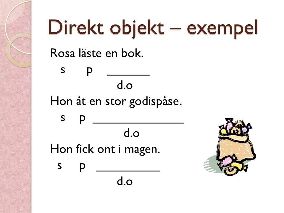 Direkt objekt – exempel Rosa läste en bok. s p ______ d.o Hon åt en stor godispåse. s p _____________ d.o Hon fick ont i magen. s p _________ d.o