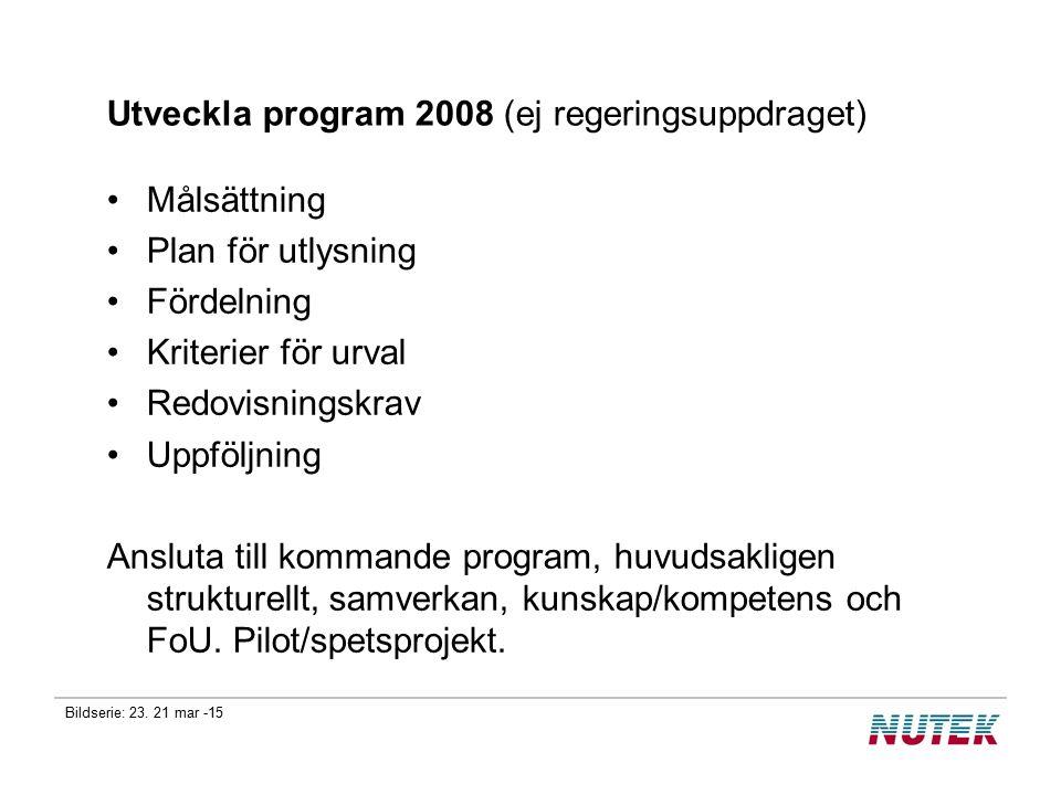Bildserie: 23. 21 mar -15 Utveckla program 2008 (ej regeringsuppdraget) Målsättning Plan för utlysning Fördelning Kriterier för urval Redovisningskrav