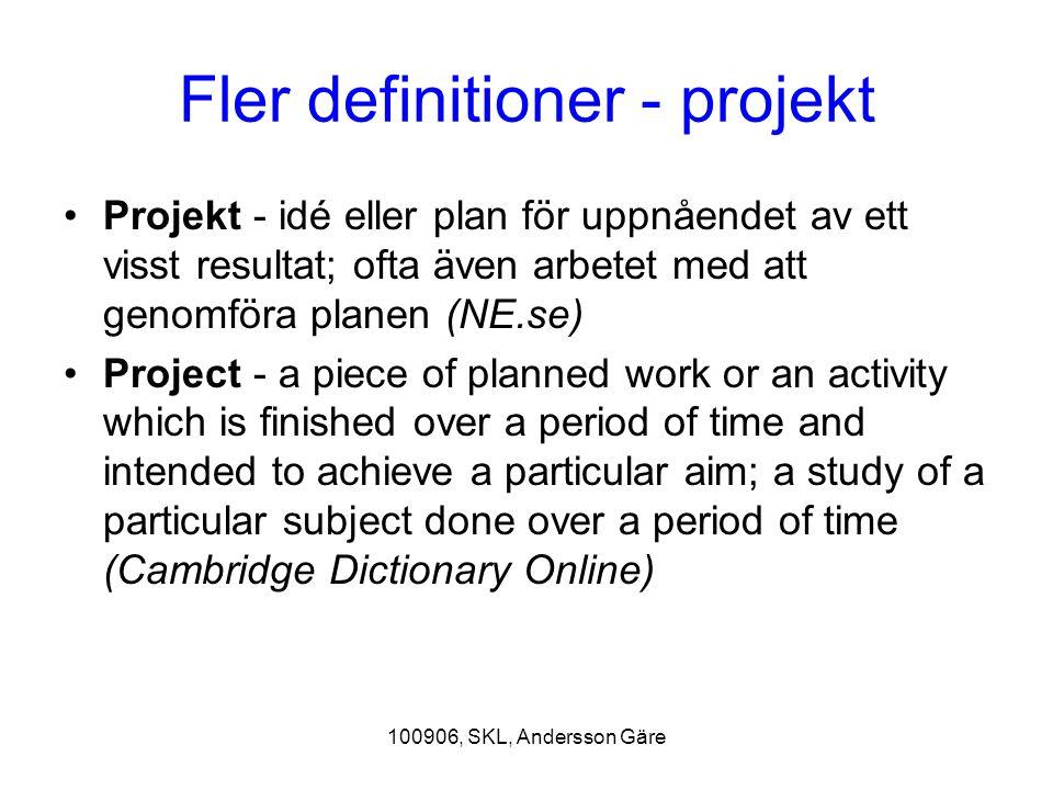 100906, SKL, Andersson Gäre Fler definitioner - projekt Projekt - idé eller plan för uppnåendet av ett visst resultat; ofta även arbetet med att genom