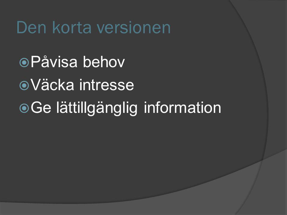 Den korta versionen  Påvisa behov  Väcka intresse  Ge lättillgänglig information