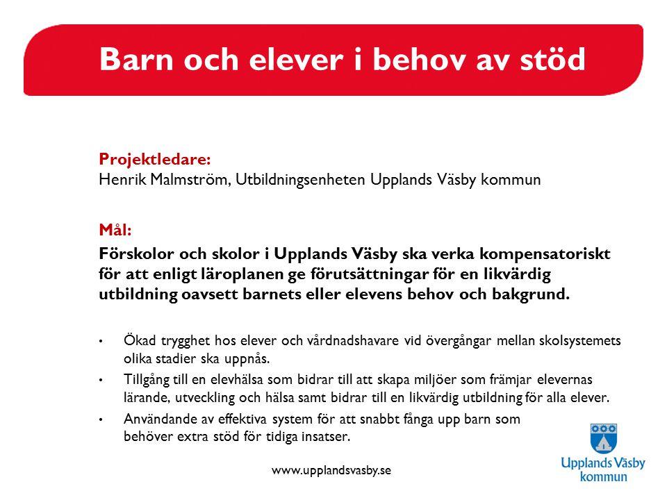 www.upplandsvasby.se Barn och elever i behov av stöd Projektledare: Henrik Malmström, Utbildningsenheten Upplands Väsby kommun Mål: Förskolor och skol