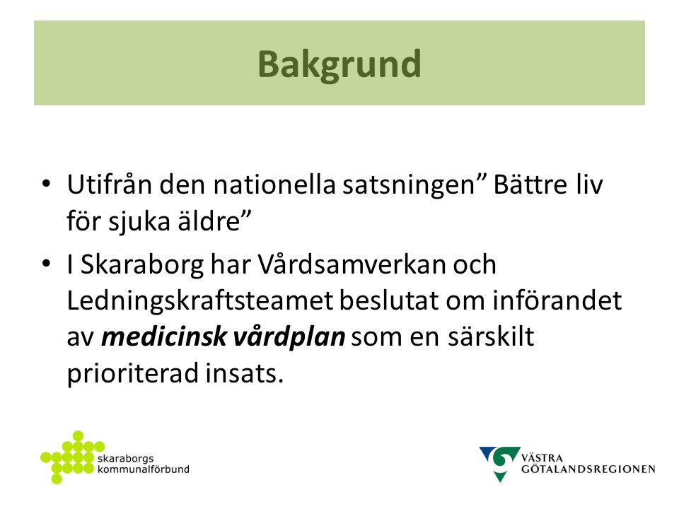 Bakgrund Utifrån den nationella satsningen Bättre liv för sjuka äldre I Skaraborg har Vårdsamverkan och Ledningskraftsteamet beslutat om införandet av medicinsk vårdplan som en särskilt prioriterad insats.