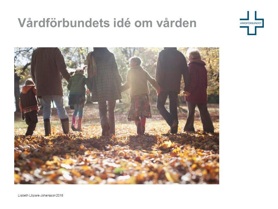 Vårdförbundets idé om vården Lisbeth Löpare-Johansson 2015