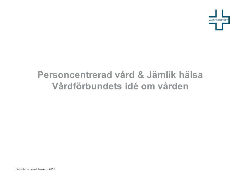 Personcentrerad vård & Jämlik hälsa Vårdförbundets idé om vården Lisbeth Löpare-Johansson 2015