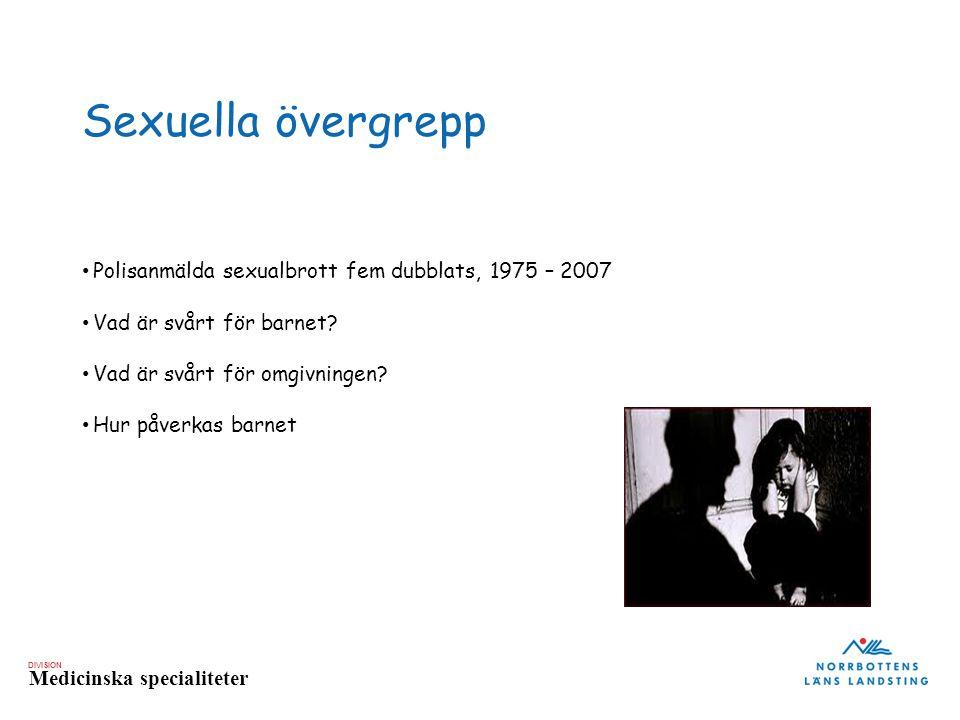 DIVISION Medicinska specialiteter Sexuella övergrepp Polisanmälda sexualbrott fem dubblats, 1975 – 2007 Vad är svårt för barnet? Vad är svårt för omgi