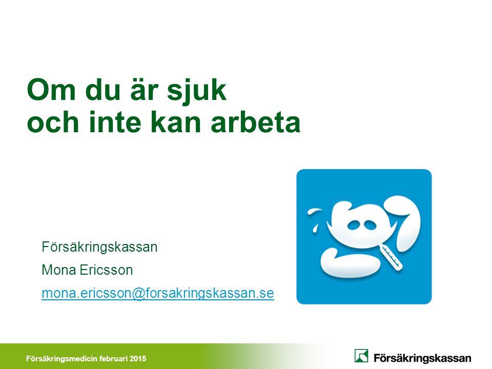 Försäkringsmedicin februari 2015 Om du är sjuk och inte kan arbeta Försäkringskassan Mona Ericsson mona.ericsson@forsakringskassan.se