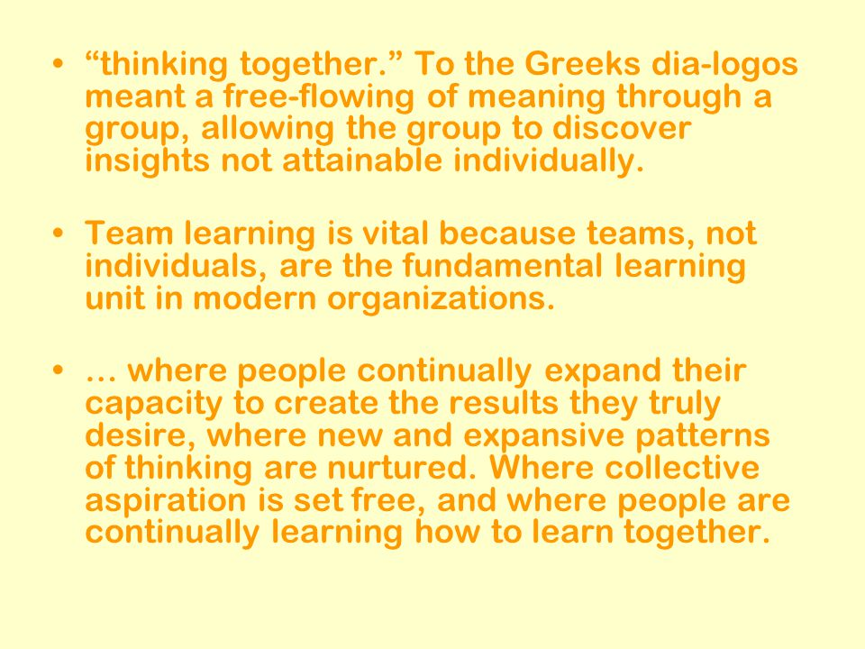 """thinking together."" To the Greeks dia-logos meant a free-flowing of meaning through a group, allowing the group to discover insights not attainable i"