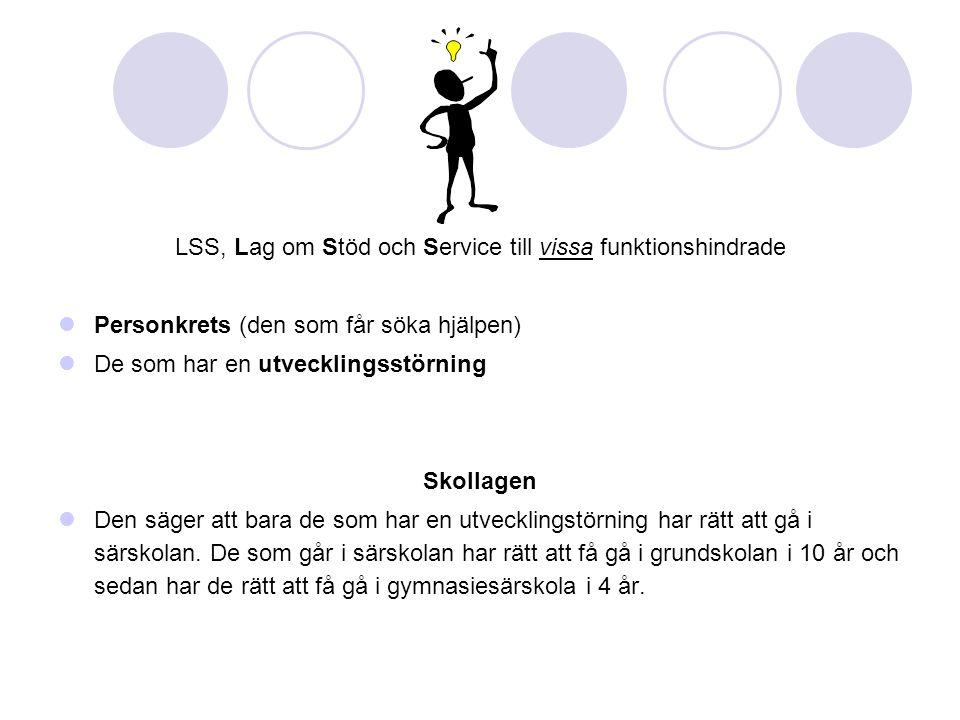 LSS, Lag om Stöd och Service till vissa funktionshindrade Personkrets (den som får söka hjälpen) De som har en utvecklingsstörning Skollagen Den säger