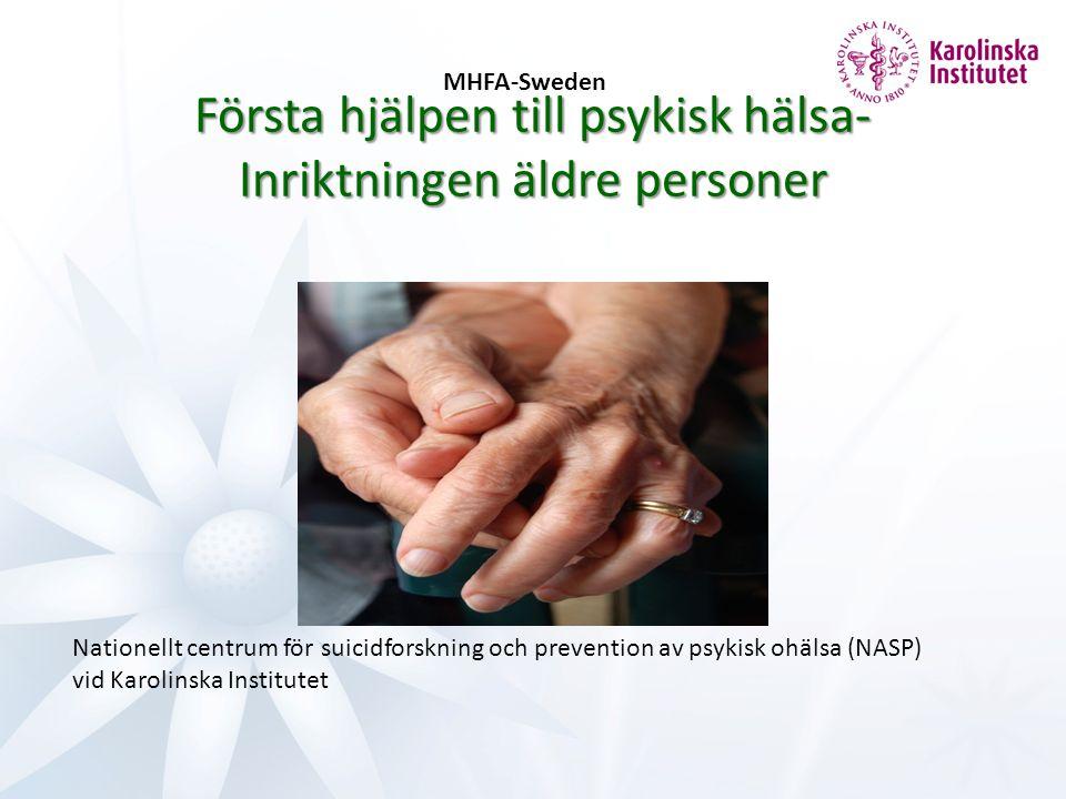 Nationellt centrum för suicidforskning och prevention av psykisk ohälsa (NASP) vid Karolinska Institutet MHFA-Sweden Första hjälpen till psykisk hälsa- Inriktningen äldre personer