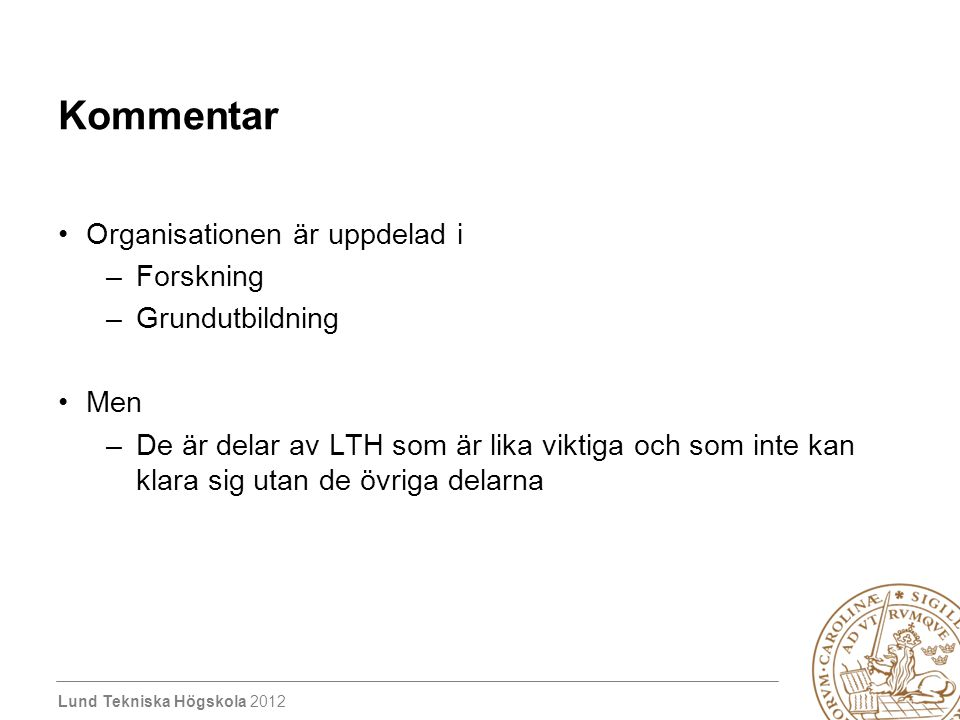 Lund Tekniska Högskola 2012 Kommentar Organisationen är uppdelad i –Forskning –Grundutbildning Men –De är delar av LTH som är lika viktiga och som inte kan klara sig utan de övriga delarna