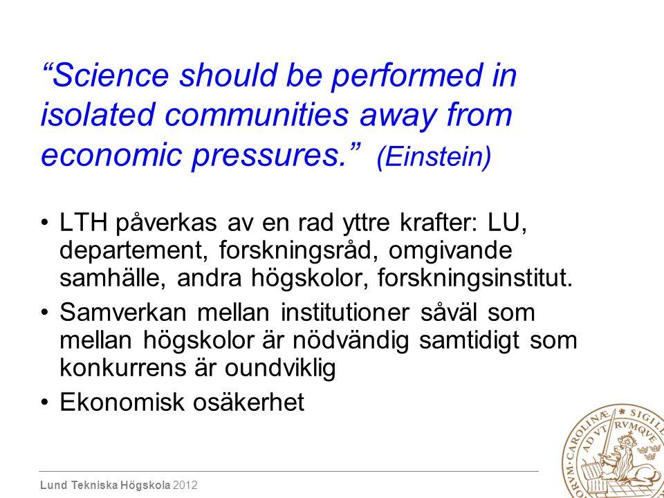 Lund Tekniska Högskola 2012 Science should be performed in isolated communities away from economic pressures. (Einstein) LTH påverkas av en rad yttre krafter: LU, departement, forskningsråd, omgivande samhälle, andra högskolor, forskningsinstitut.