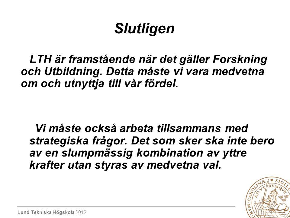 Lund Tekniska Högskola 2012 Slutligen LTH är framstående när det gäller Forskning och Utbildning. Detta måste vi vara medvetna om och utnyttja till vå