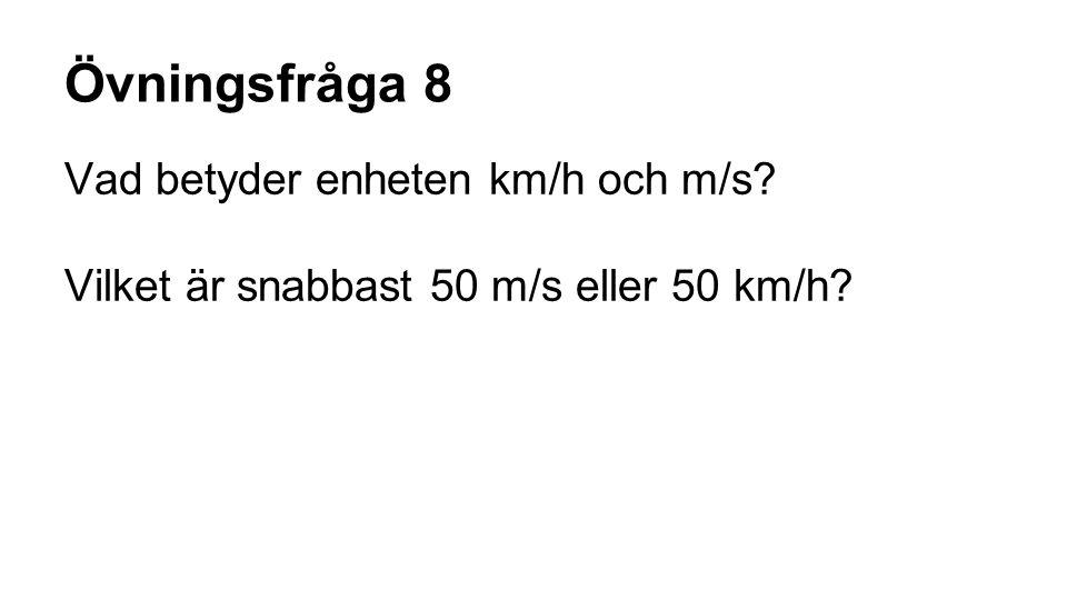 Övningsfråga 8 Vad betyder enheten km/h och m/s? Vilket är snabbast 50 m/s eller 50 km/h?