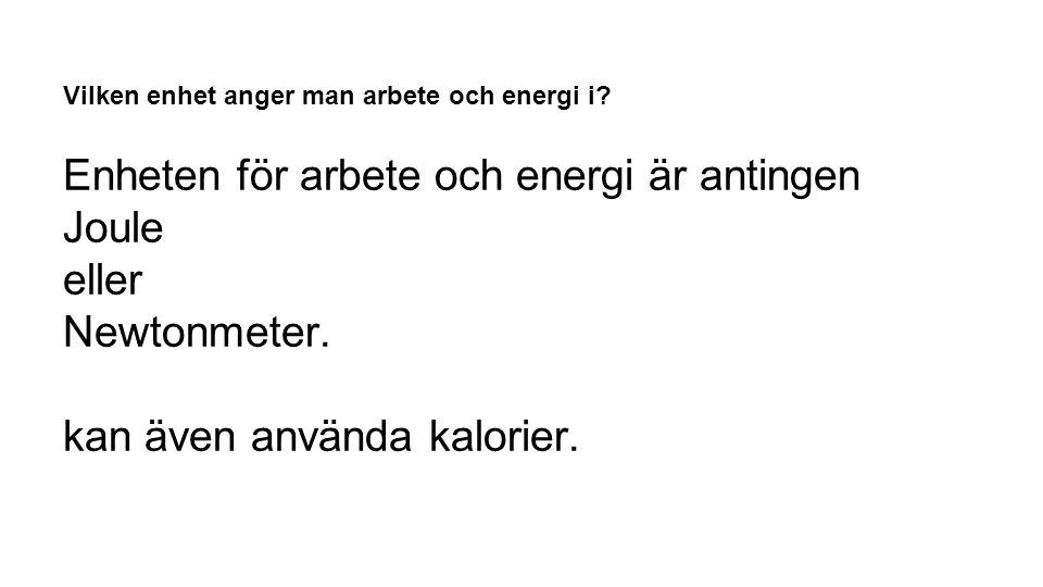 Vilken enhet anger man arbete och energi i? Enheten för arbete och energi är antingen Joule eller Newtonmeter. kan även använda kalorier.