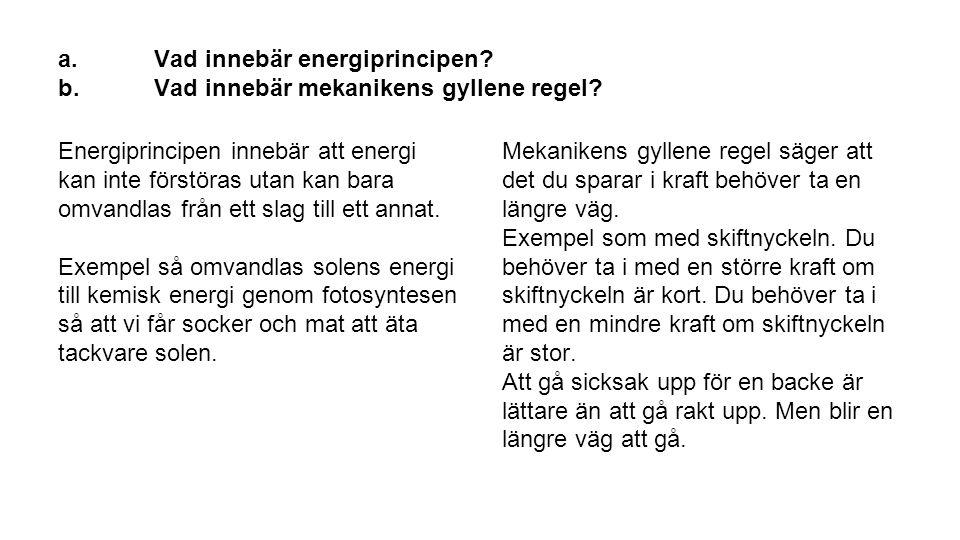 a.Vad innebär energiprincipen? b.Vad innebär mekanikens gyllene regel? Energiprincipen innebär att energi kan inte förstöras utan kan bara omvandlas f