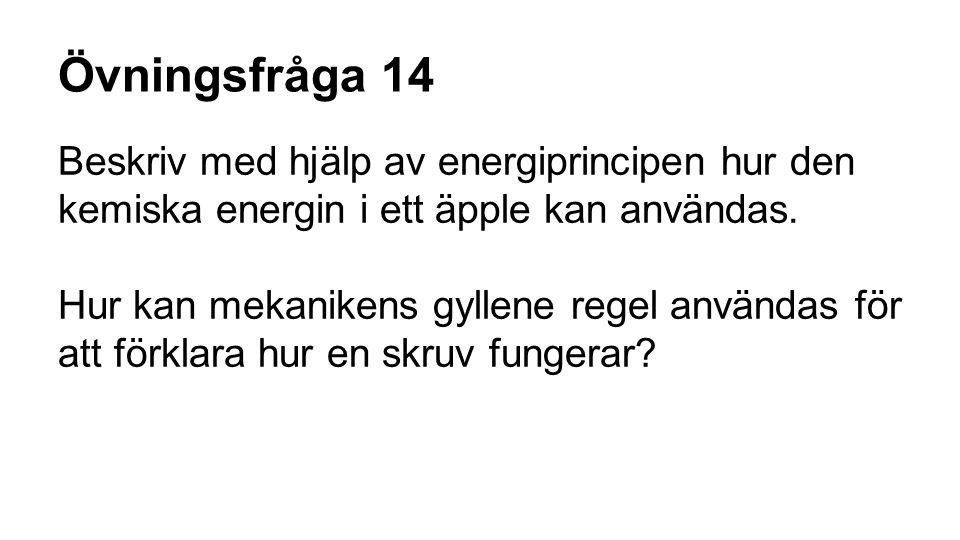 Övningsfråga 14 Beskriv med hjälp av energiprincipen hur den kemiska energin i ett äpple kan användas. Hur kan mekanikens gyllene regel användas för a
