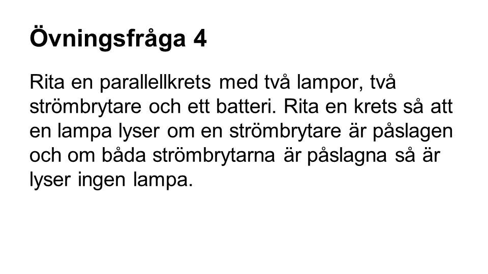 Övningsfråga 4 Rita en parallellkrets med två lampor, två strömbrytare och ett batteri. Rita en krets så att en lampa lyser om en strömbrytare är påsl