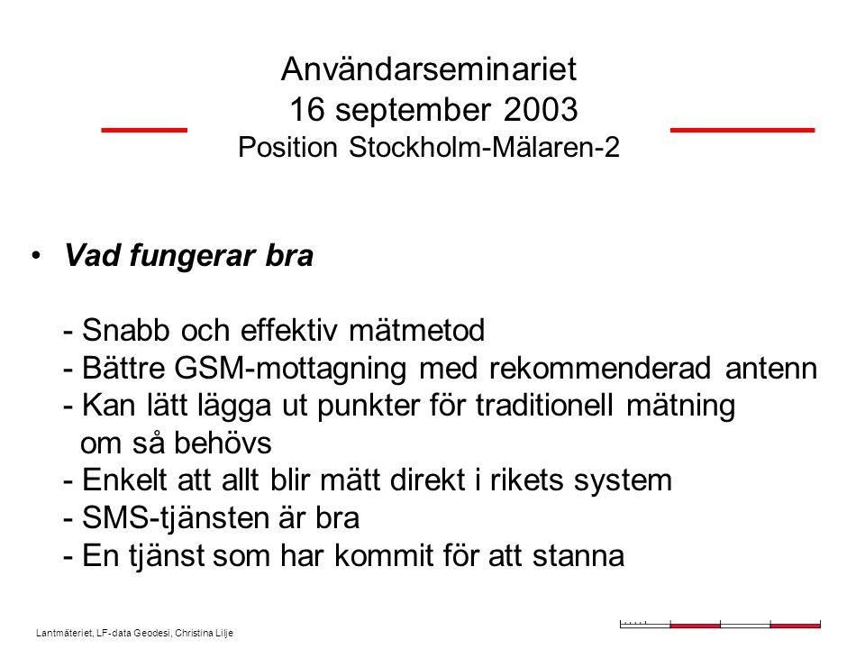 Lantmäteriet, LF-data Geodesi, Christina Lilje Användarseminariet 16 september 2003 Position Stockholm-Mälaren-2 Vad fungerar bra - Snabb och effektiv mätmetod - Bättre GSM-mottagning med rekommenderad antenn - Kan lätt lägga ut punkter för traditionell mätning om så behövs - Enkelt att allt blir mätt direkt i rikets system - SMS-tjänsten är bra - En tjänst som har kommit för att stanna