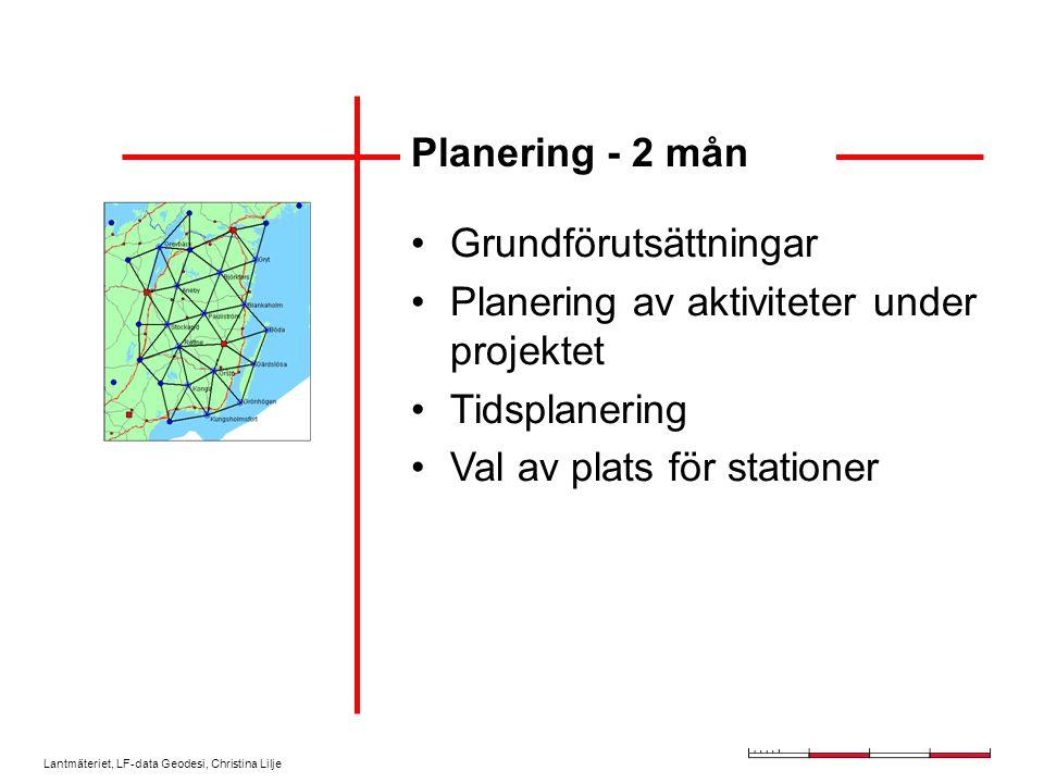 Lantmäteriet, LF-data Geodesi, Christina Lilje Planering - 2 mån Grundförutsättningar Planering av aktiviteter under projektet Tidsplanering Val av plats för stationer
