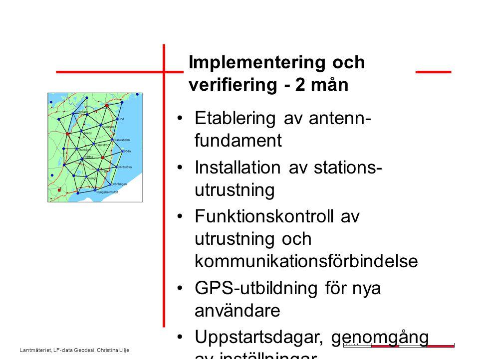 Lantmäteriet, LF-data Geodesi, Christina Lilje Implementering och verifiering - 2 mån Etablering av antenn- fundament Installation av stations- utrustning Funktionskontroll av utrustning och kommunikationsförbindelse GPS-utbildning för nya användare Uppstartsdagar, genomgång av inställningar