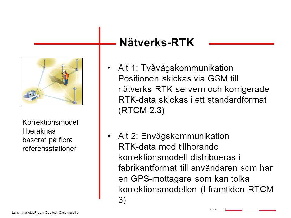 Lantmäteriet, LF-data Geodesi, Christina Lilje Alt 1: Tvåvägskommunikation Positionen skickas via GSM till nätverks-RTK-servern och korrigerade RTK-data skickas i ett standardformat (RTCM 2.3) Alt 2: Envägskommunikation RTK-data med tillhörande korrektionsmodell distribueras i fabrikantformat till användaren som har en GPS-mottagare som kan tolka korrektionsmodellen (I framtiden RTCM 3) Nätverks-RTK Korrektionsmodel l beräknas baserat på flera referensstationer