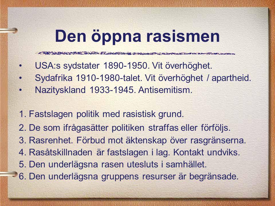 Den öppna rasismen USA:s sydstater 1890-1950. Vit överhöghet. Sydafrika 1910-1980-talet. Vit överhöghet / apartheid. Nazityskland 1933-1945. Antisemit