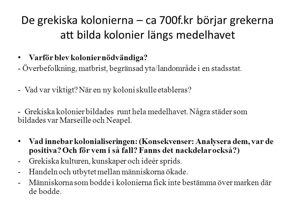 De grekiska kolonierna – ca 700f.kr börjar grekerna att bilda kolonier längs medelhavet Varför blev kolonier nödvändiga? - Överbefolkning, matbrist, b