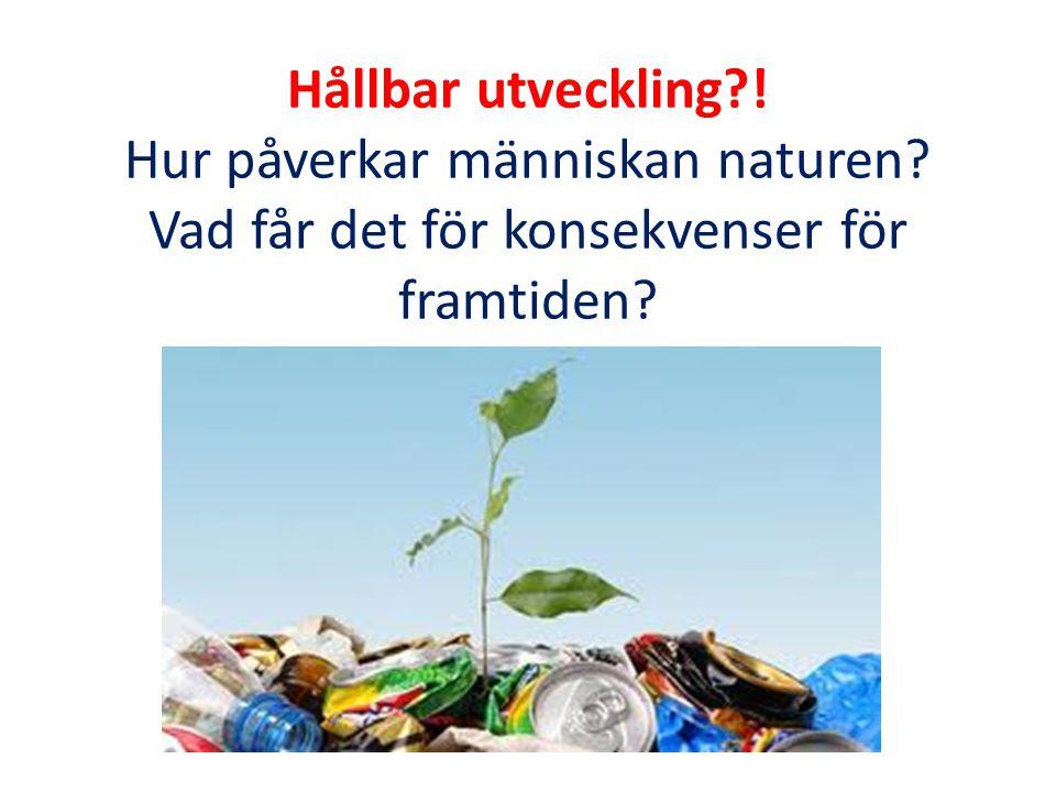Hållbar utveckling?! Hur påverkar människan naturen? Vad får det för konsekvenser för framtiden?