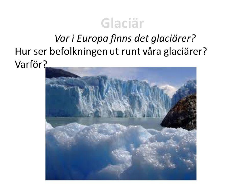 Glaciär Var i Europa finns det glaciärer? Hur ser befolkningen ut runt våra glaciärer? Varför?