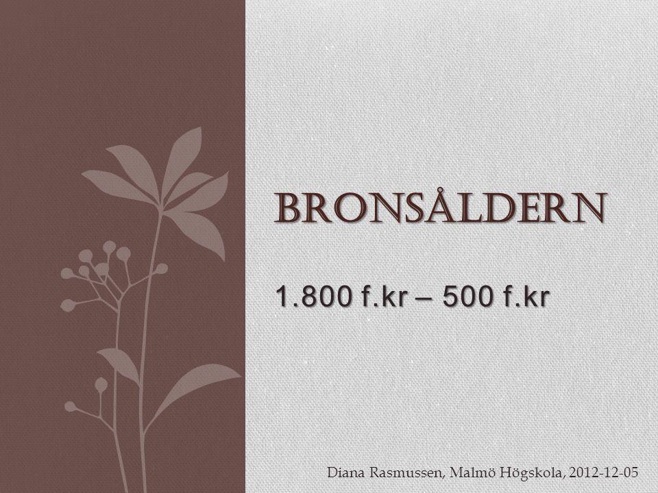 1.800 f.kr – 500 f.kr BRONSÅLDERN Diana Rasmussen, Malmö Högskola, 2012-12-05