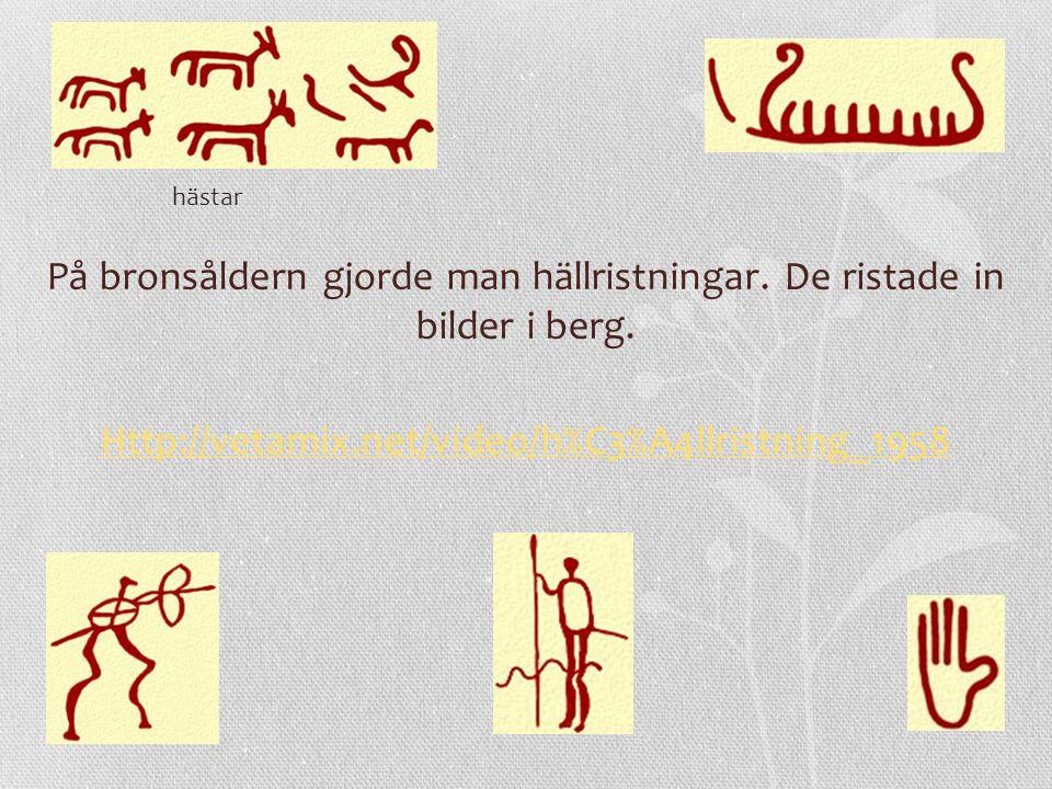 På bronsåldern gjorde man hällristningar. De ristade in bilder i berg. Http://vetamix.net/video/h%C3%A4llristning_1958 hästar