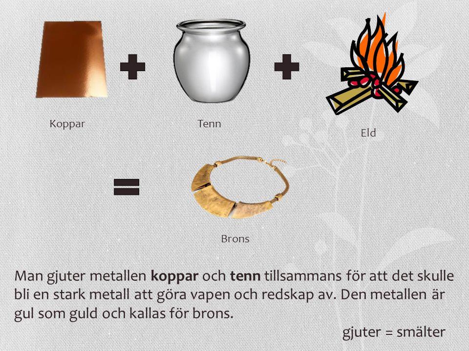 KopparTenn Brons Eld Man gjuter metallen koppar och tenn tillsammans för att det skulle bli en stark metall att göra vapen och redskap av. Den metalle