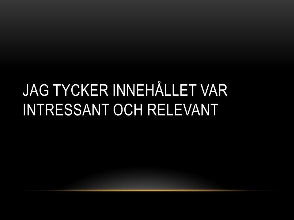 JAG TYCKER INNEHÅLLET VAR INTRESSANT OCH RELEVANT