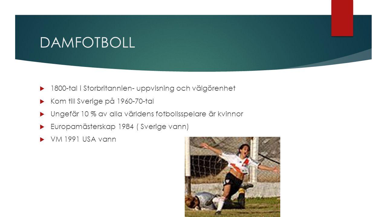 DAMFOTBOLL  1800-tal i Storbritannien- uppvisning och välgörenhet  Kom till Sverige på 1960-70-tal  Ungefär 10 % av alla världens fotbollsspelare är kvinnor  Europamästerskap 1984 ( Sverige vann)  VM 1991 USA vann