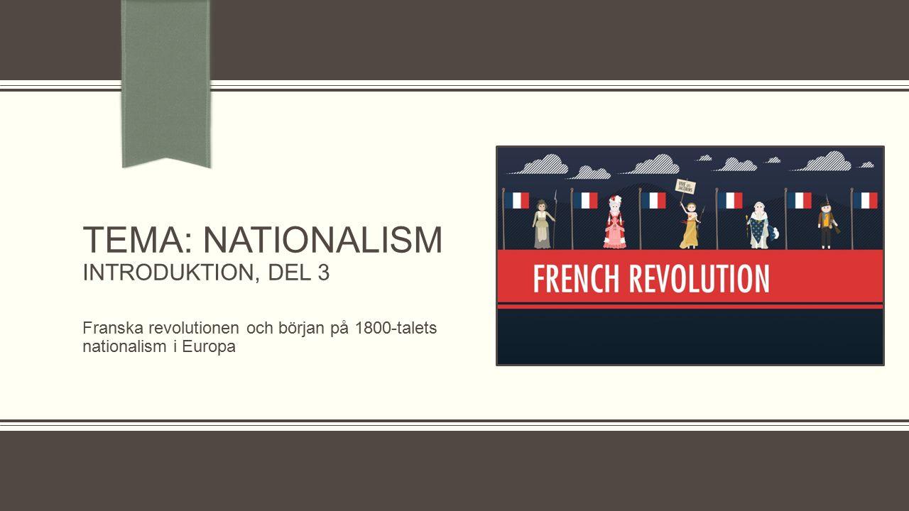 TEMA: NATIONALISM INTRODUKTION, DEL 3 Franska revolutionen och början på 1800-talets nationalism i Europa