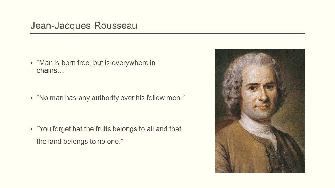 Jean-Jacques Rousseau Man is born free, but is everywhere in chains… No man has any authority over his fellow men. You forget hat the fruits belongs to all and that the land belongs to no one.