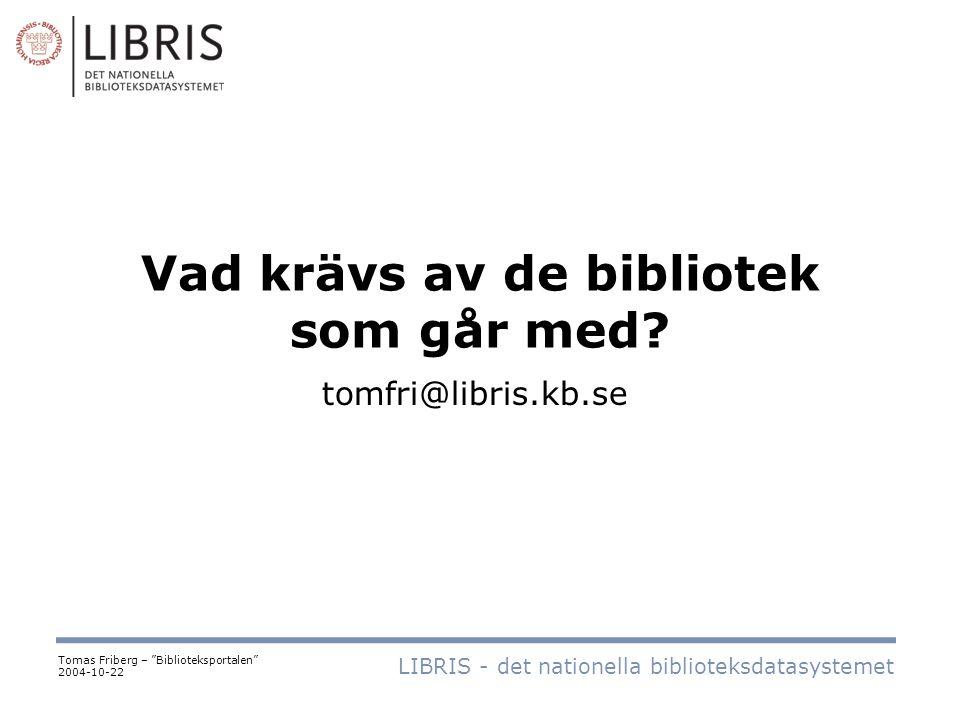 """Vad krävs av de bibliotek som går med? LIBRIS - det nationella biblioteksdatasystemet Tomas Friberg – """"Biblioteksportalen"""" 2004-10-22 tomfri@libris.kb"""