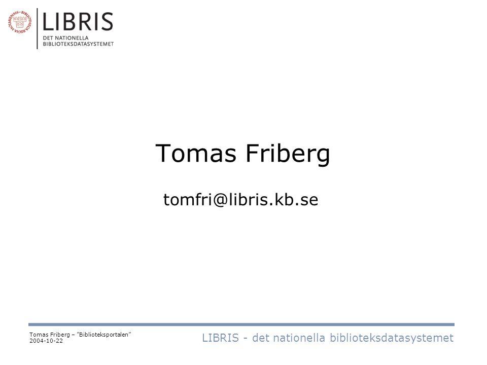Tomas Friberg LIBRIS - det nationella biblioteksdatasystemet Tomas Friberg – Biblioteksportalen 2004-10-22 tomfri@libris.kb.se